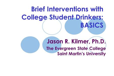 Brief Interventions with College Student Drinkers: BASICS Jason R. Kilmer, Ph.D. The Evergreen State College Saint Martin's University.