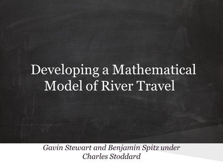 Gavin Stewart and Benjamin Spitz under Charles Stoddard Developing a Mathematical Model of River Travel.