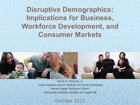 Disruptive Demographics: Implications for Business, Workforce Development, and Consumer Markets October 2013 James H. Johnson, Jr. Frank Hawkins Kenan.