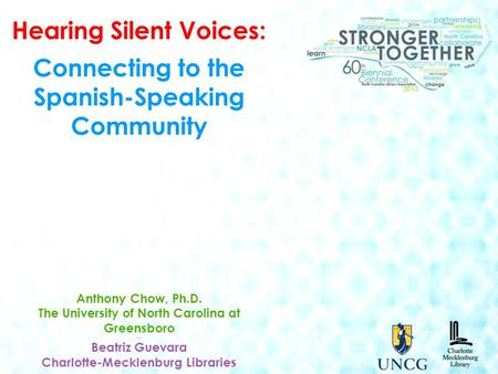 Hearing Silent Voices: Connecting to the Spanish-Speaking Community Anthony Chow, Ph.D. The University of North Carolina at Greensboro ---- Beatriz Guevara.