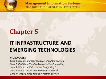 Management Information Systems MANAGING THE DIGITAL FIRM, 12 TH EDITION IT INFRASTRUCTURE AND EMERGING TECHNOLOGIES Chapter 5 VIDEO CASES Case 1: Google.