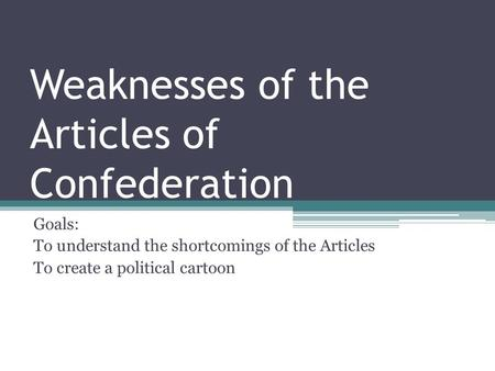 Weaknesses of the Articles of Confederation Goals: To understand the shortcomings of the Articles To create a political cartoon.