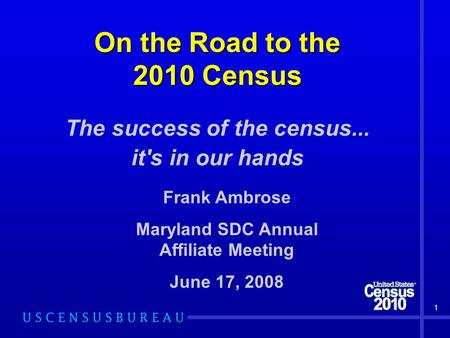 1 On the Road to the 2010 Census The success of the census... it's in our hands Frank Ambrose Maryland SDC Annual Affiliate Meeting June 17, 2008.