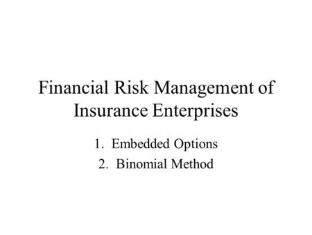 Financial Risk Management of Insurance Enterprises 1. Embedded Options 2. Binomial Method.