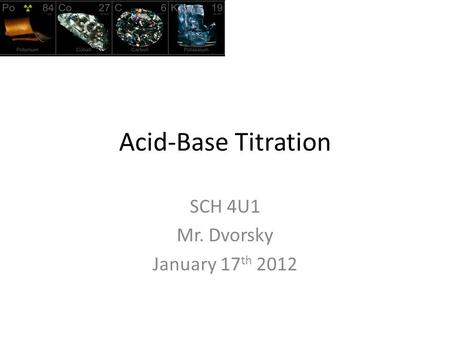 Acid-Base Titration SCH 4U1 Mr. Dvorsky January 17 th 2012.