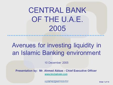 Slide 1 of 13 CENTRAL BANK OF THE U.A.E. 2005 Presentation by: Mr. Ahmed Abbas - Chief Executive Officer www.lmcbahrain.com 10 December 2005 Avenues for.