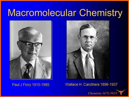 Chemistry 367L/392N Paul J Flory 1910-1985 Macromolecular Chemistry Wallace H. Carothers 1896-1937.