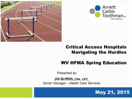 May 21, 2015 Critical Access Hospitals Navigating the Hurdles WV HFMA Spring Education Jill Griffith, CPA, CPC, Senior Manager - Health Care Services Presented.