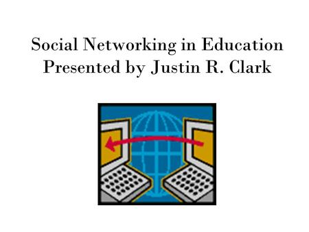 Social Networking in Education Presented by Justin R. Clark.