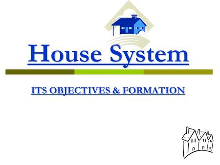 "House System ITS OBJECTIVES & FORMATION.  ""House is more than a matter of furniture & rooms. It is the place first we know security & love - & there."