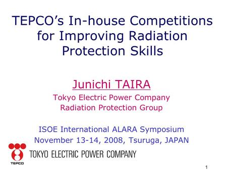 1 TEPCO's In-house Competitions for Improving Radiation Protection Skills Junichi TAIRA Tokyo Electric Power Company Radiation Protection Group ISOE International.