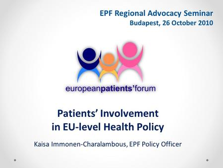 EPF Regional Advocacy Seminar Budapest, 26 October 2010 Patients' Involvement in EU-level Health Policy Kaisa Immonen-Charalambous, EPF Policy Officer.