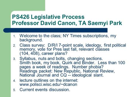 PS426 Legislative Process Professor David Canon, TA Saemyi Park 1. Welcome to the class; NY Times subscriptions, my background. 2. Class survey: D/R/I.