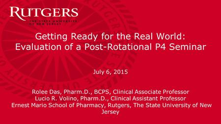 Getting Ready for the Real World: Evaluation of a Post-Rotational P4 Seminar July 6, 2015 Rolee Das, Pharm.D., BCPS, Clinical Associate Professor Lucio.