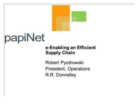 E-Enabling an Efficient Supply Chain Robert Pyzdrowski President, Operations R.R. Donnelley.