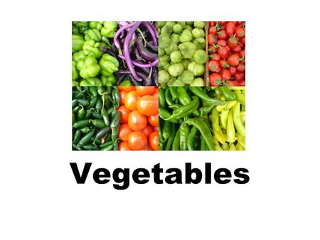 Vegetables. Eat your vegetables….. 8 Families of Vegetables Vegetables come from different parts of the plant. Have you ever eaten the flowers or seeds.