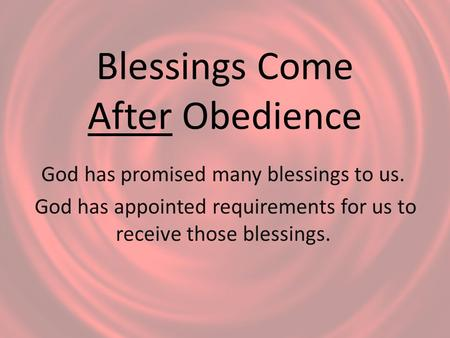 Blessings Come After Obedience God has promised many blessings to us. God has appointed requirements for us to receive those blessings.