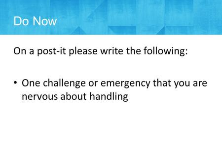 Do Now On a post-it please write the following: One challenge or emergency that you are nervous about handling.