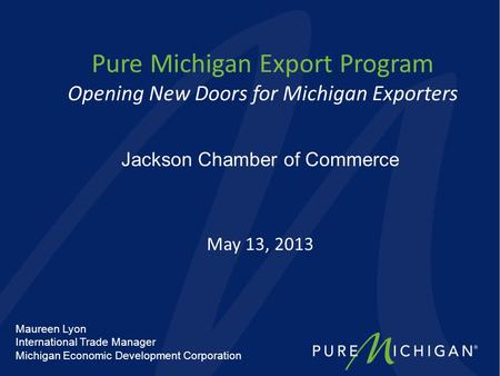 Pure Michigan Export Program Opening New Doors for Michigan Exporters May 13, 2013 Jackson Chamber of Commerce Maureen Lyon International Trade Manager.