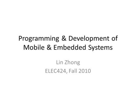 Programming & Development of Mobile & Embedded Systems Lin Zhong ELEC424, Fall 2010.