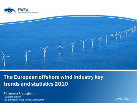 The European offshore wind industry key trends and statistics 2010 Athanasia Arapogianni Research officer The European Wind Energy Association 16/03/2011.