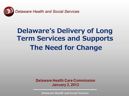 Delaware Health and Social Services Delaware's Delivery of Long Term Services and Supports The Need for Change Delaware Health Care Commission January.