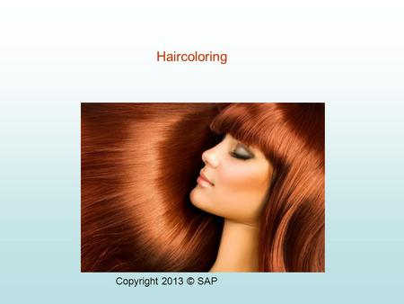 Copyright 2013 © SAP Haircoloring HAIRCOLOR SERVICES Haircoloring includes the following processes: – Depositing color on natural hair color – Depositing.