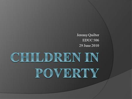 Jeremy Quilter EDUC 506 29 June 2010. Poverty  In general, poverty is the condition of not being able to afford the basic human needs of clean water,