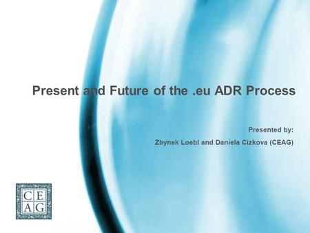 Present and Future of the.eu ADR Process Presented by: Zbynek Loebl and Daniela Cizkova (CEAG)