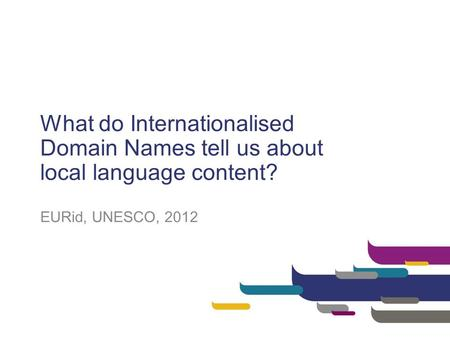 What do Internationalised Domain Names tell us about local language content? EURid, UNESCO, 2012.