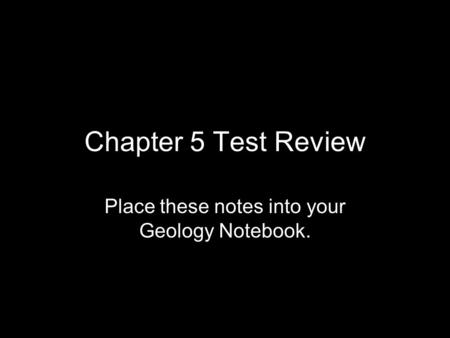 Chapter 5 Test Review Place these notes into your Geology Notebook.