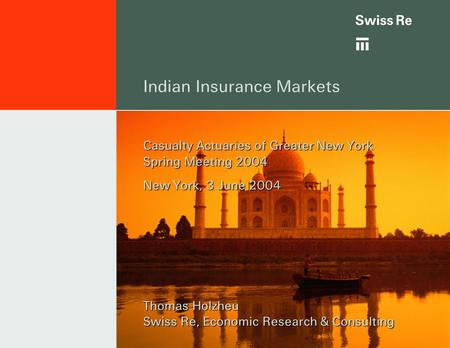 Indian Insurance Markets Casualty Actuaries of Greater New York Spring Meeting 2004 New York, 3 June 2004 Thomas Holzheu Swiss Re, Economic Research &