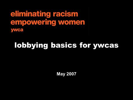"Lobbying basics for ywcas May 2007. GLA Advocacy 5.07 overview  introduction to ""advocacy"" and ""lobbying""  other political activities  IRS rules for."