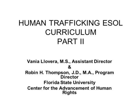 HUMAN TRAFFICKING ESOL CURRICULUM PART II Vania Llovera, M.S., Assistant Director & Robin H. Thompson, J.D., M.A., Program Director Florida State University.