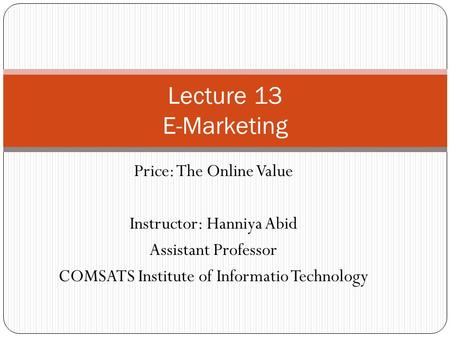 Price: The Online Value Instructor: Hanniya Abid Assistant Professor COMSATS Institute of Informatio Technology Lecture 13 E-Marketing.