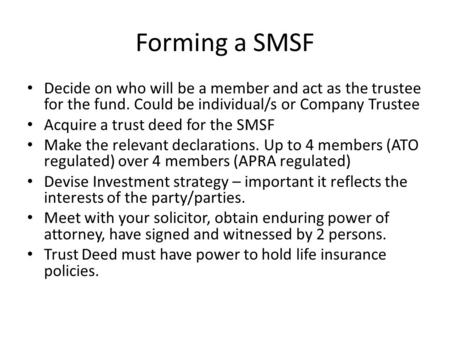 Forming a SMSF Decide on who will be a member and act as the trustee for the fund. Could be individual/s or Company Trustee Acquire a trust deed for the.