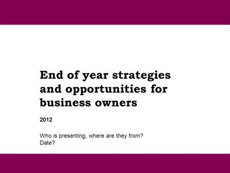End of year strategies and opportunities for business owners Who is presenting, where are they from? Date? 2012.
