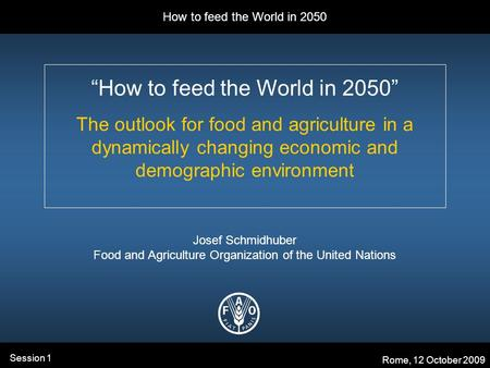 "How to feed the World in 2050 Rome, 12 October 2009 Session 1 ""How to feed the World in 2050"" The outlook for food and agriculture in a dynamically changing."