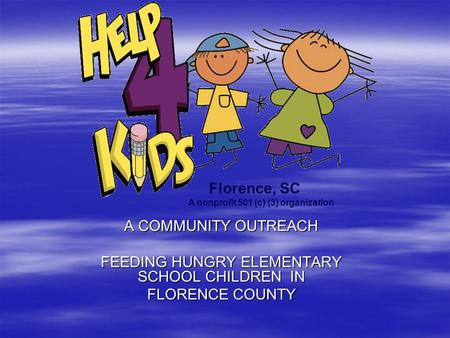 A COMMUNITY OUTREACH FEEDING HUNGRY ELEMENTARY SCHOOL CHILDREN IN FLORENCE COUNTY Florence, SC A nonprofit 501 (c) (3) organization.