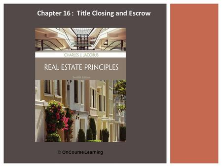 © OnCourse Learning Chapter 16 : Title Closing and Escrow.
