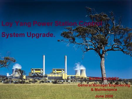 1 BARRY DUNGEY General Manager Engineering & Maintenance June 2008 Loy Yang Power Station Control System Upgrade.