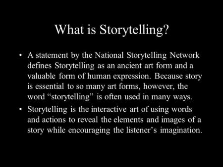 What is Storytelling? A statement by the National Storytelling Network defines Storytelling as an ancient art form and a valuable form of human expression.