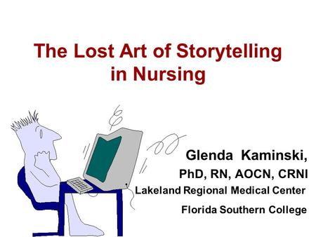 The Lost Art of Storytelling in Nursing Glenda Kaminski, PhD, RN, AOCN, CRNI Lakeland Regional Medical Center Florida Southern College.