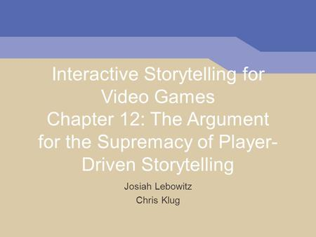 Interactive Storytelling for Video Games Chapter 12: The Argument for the Supremacy of Player- Driven Storytelling Josiah Lebowitz Chris Klug.