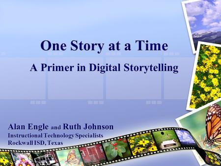 One Story at a Time A Primer in Digital Storytelling Alan Engle and Ruth Johnson Instructional Technology Specialists Rockwall ISD, Texas.