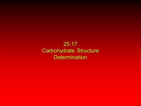 25.17 Carbohydrate Structure Determination. Carbohydrate Structure Determination Spectroscopy X-Ray Crystallography Chemical Tests once used extensively;