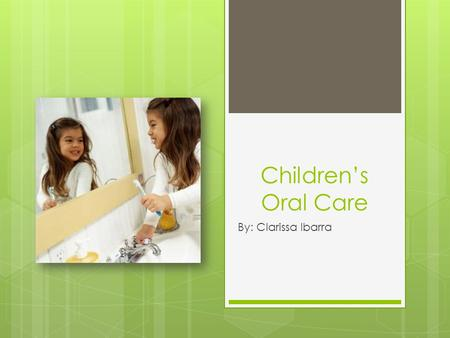 Children's Oral Care By: Clarissa Ibarra. Early Oral Hygiene  What age is proper to start?  As soon as child has teeth that are visible.  What routine.