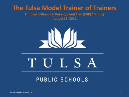 The Tulsa Model Trainer of Trainers Follow-Up Personal Development Plan (PDP) Training August 21, 2012 1 © Tulsa Public Schools 2012.
