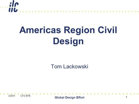 3/2011 CFS BTR Global Design Effort 1 Americas Region Civil Design Tom Lackowski.