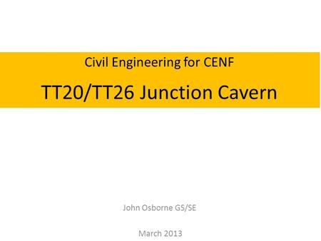 John Osborne GS/SE March 2013 Civil Engineering for CENF TT20/TT26 Junction Cavern.
